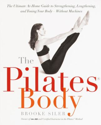 The Pilates body : the ultimate at home guide to strengthening, lengthening, and toning your body --without machines