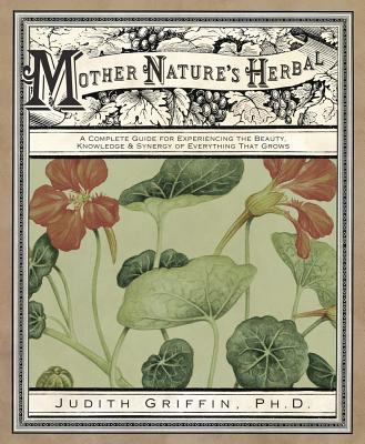 Mother nature's herbal : a complete guide for experiencing the beauty, knowledge & synergy of everything that grows
