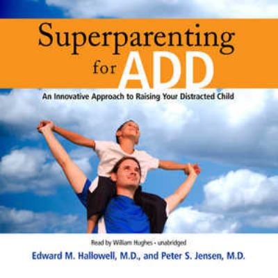 Superparenting for ADD an innovative approach to raising your distracted child