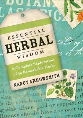 Essential herbal wisdom : a complete exploration of 50 remarkable herbs