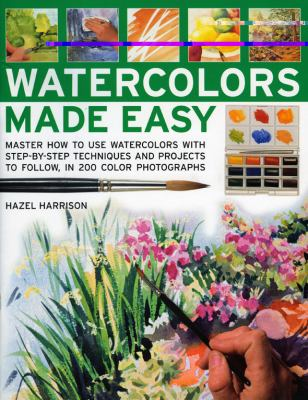 Watercolors made easy : master how to use watercolors with step-by-step techniques and projects to follow, in 200 photographs