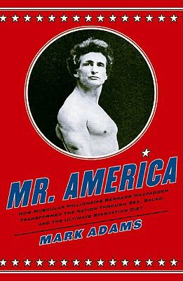 Mr. America : how muscular millionaire Bernarr Macfadden transformed the nation through sex, salad, and the ultimate starvation diet