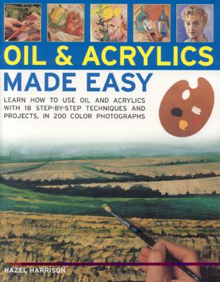 Oil & acrylics made easy : learn how to use oil and acrylics with 18 step-by-step techniques and projects, in 200 colour photographs