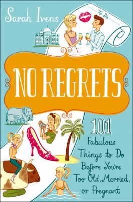 No regrets : 101 fabulous things to do before you're too old, married, or pregnant