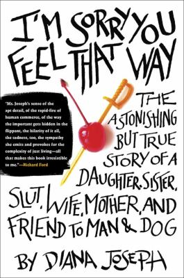 I'm sorry you feel that way : the astonishing but true story of a daughter, sister, slut, wife, mother, and friend to man and dog