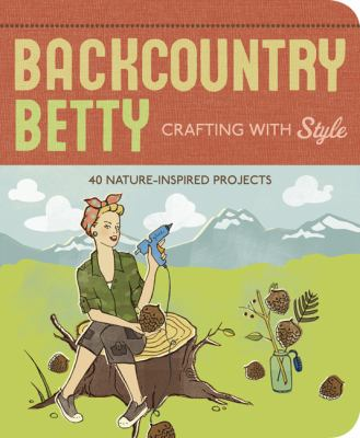 Backcountry Betty crafting with style : nature-inspired projects