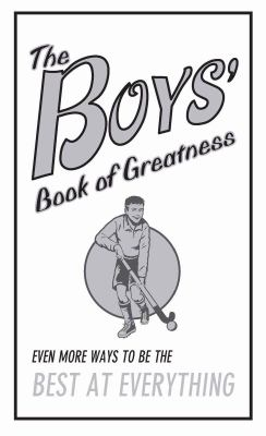 The boys' book of greatness : even more ways to be the best at everything