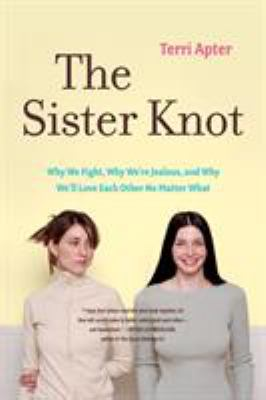 The sister knot : why we fight, why we're jealous, and why we'll love each other no matter what