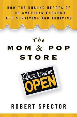 The mom & pop store : how the unsung heroes of the American economy are surviving and thriving