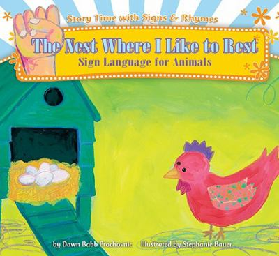 The nest where I like to rest : sign language for animals / by Dawn Babb Prochovnic ; illustrated by Stephanie Bauer.