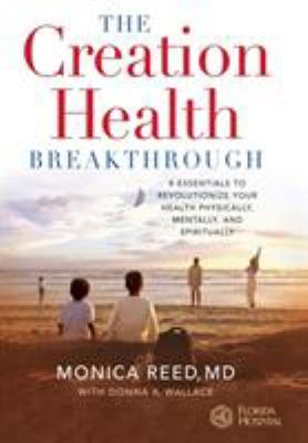 The creation health breakthrough : 8 essentials to revolutionize your health physically, mentally, and spiritually