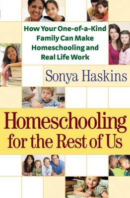 Homeschooling for the rest of us : how your one-of-a-kind family can make homeschooling and real life work