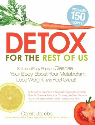 Detox for the rest of us : safe and easy plans to cleanse your body, boost your metabolism, lose weight, and feel great!