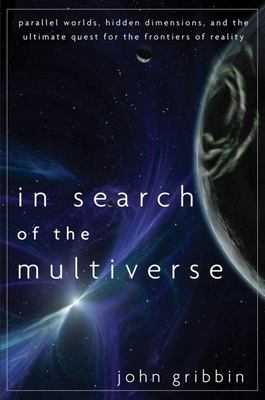 In search of the multiverse : parallel worlds, hidden dimensions, and the ultimate quest for the frontiers of reality