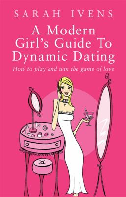 A modern girl's guide to dynamic dating : how to play and win the game of love