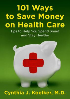 101 ways to save money on health care : tips to help you spend smart and stay healthy