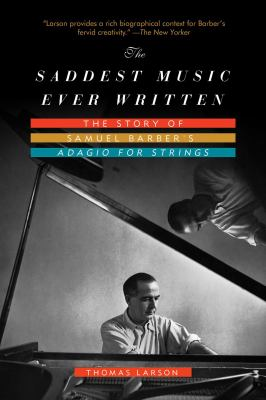 "The Saddest music ever written : the story of Samuel Barber's ""Adagio for Strings"""