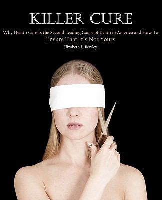 Killer cure : Why health care is the second leading cause of death in America and how to ensure that it's not yours