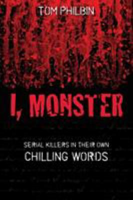 I, monster : serial killers in their own chilling words