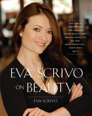Eva Scrivo on beauty : the tools, techniques, and insider knowledge every woman needs to be her most beautiful, confident self