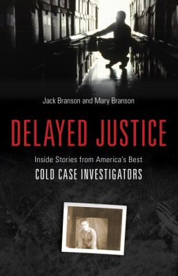 Delayed justice : inside stories from America's best cold case investigators