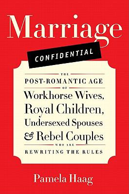 Marriage confidential : the post-romantic age of workhorse wives, royal children, undersexed spouses & rebel couples who are rewriting the rules