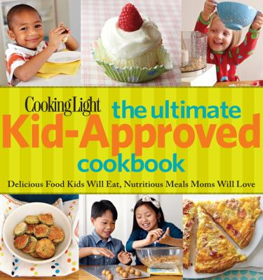 The ultimate kid-approved cookbook : delicious food kids will eat, nutritious meals mom will love