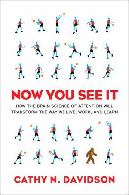 Now you see it : how the brain science of attention will transform the way we live, work, and learn