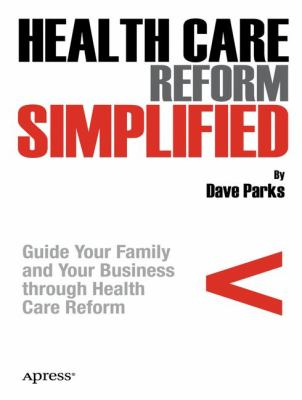 Health care reform simplified : guide your family and your business through health care reform