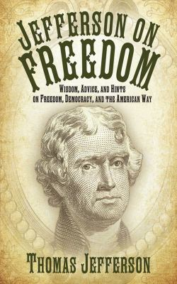 Jefferson on freedom : wisdom, advice, and hints on freedom, democracy, and the American way / Thomas Jefferson.