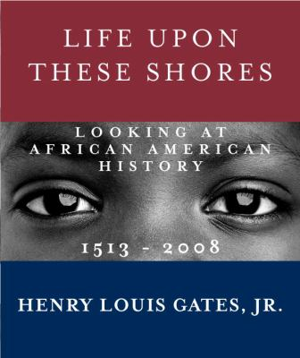 Life upon these shores : looking at African American history, 1513-2008