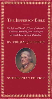 The Jefferson Bible : the life and morals of Jesus of Nazareth, extracted textually from the Gospels in Greek, Latin, French & English / by Thomas Jefferson.