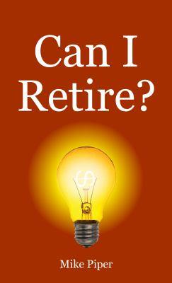 Can I retire? : How much money you need to retire and how to manage your retirement savings, explained in 100 pages or less