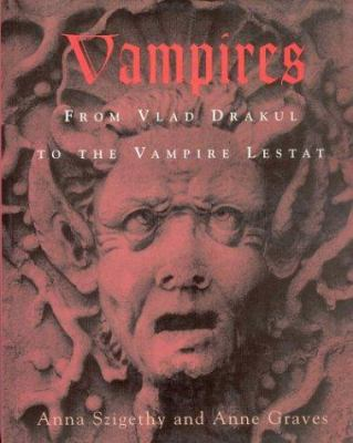 Vampires : from Vlad the Impaler to the vampire Lestat / Anna Szigethy and Anne Graves.