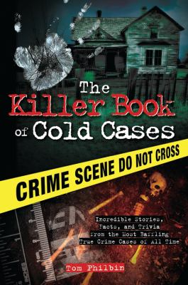 The killer book of cold cases : incredible stories, facts, and trivia from the most baffling true crime cases of all time