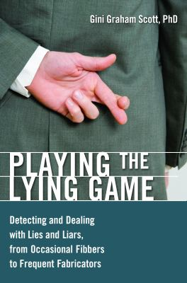 Playing the lying game : detecting and dealing with lies and liars, from occasional fibbers to frequent fabricators
