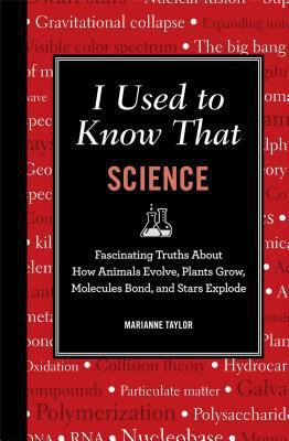I used to know that : science : fascinating truths about how animals evolve, plants grow, brains work, moleculte bond, and stars explode