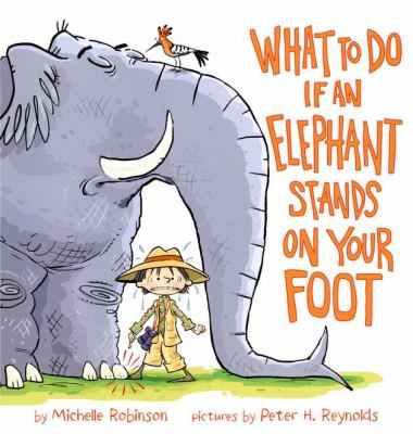 What to do if an elephant stands on your foot / by Michelle Robinson ; pictures by Peter H. Reynolds.