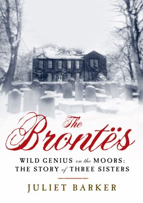 The Brontës : [wild genius on the moors: the story of a literary family]