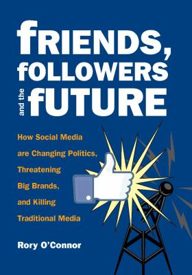 Friends, followers, and the future : how social media are changing politics, threatening big brands, and killing traditional media
