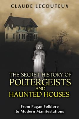 The secret history of poltergeists and haunted houses : from pagan folklore to modern manifestations