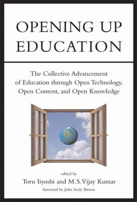 Opening up education : the collective advancement of education through open technology, open content, and open knowledge