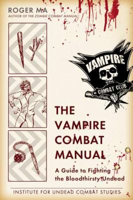 The vampire combat manual : a guide to fighting the bloodthirsty undead