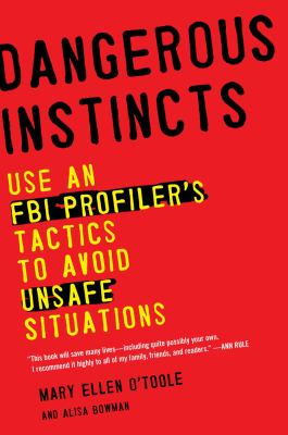 Dangerous instincts : use an FBI profiler's tactics to avoid unsafe situations
