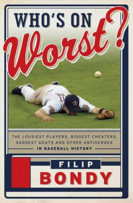 Who's on worst? : the lousiest players, biggest cheaters, saddest goats and other antiheroes in baseball history