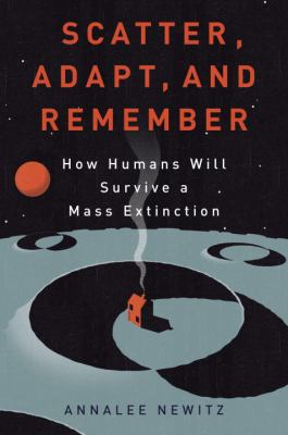 Scatter, adapt, and remember : how humans will survive a mass extinction