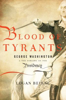 Blood of tyrants : George Washington & the forging of the presidency
