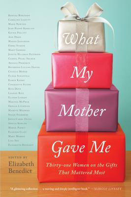 What my mother gave me : thirty-one women on the gifts that mattered most