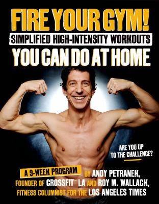 Fire your gym! : simplified high-intensity workouts you can do at home : a 9-week program