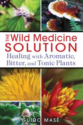 The wild medicine solution : healing with aromatic, bitter, and tonic plants